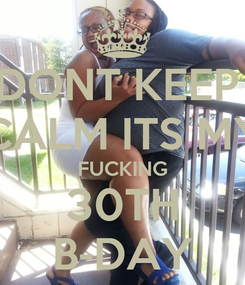 Poster: DONT KEEP  CALM ITS MY FUCKING 30TH B-DAY