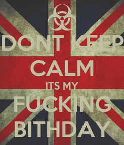 Poster: DONT KEEP CALM ITS MY FUCKING BITHDAY