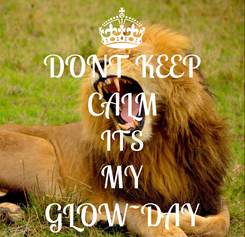 Poster: DONT KEEP CALM ITS MY GLOW~DAY