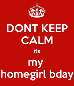 Poster: DONT KEEP CALM its my  homegirl bday