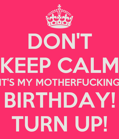 Poster: DON'T KEEP CALM IT'S MY MOTHERFUCKING BIRTHDAY! TURN UP!