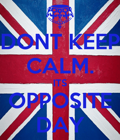 Poster: DONT KEEP CALM. ITS OPPOSITE DAY