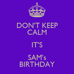 Poster: DON'T KEEP CALM IT'S SAM's BIRTHDAY