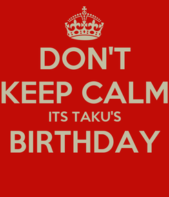 Poster: DON'T KEEP CALM ITS TAKU'S BIRTHDAY