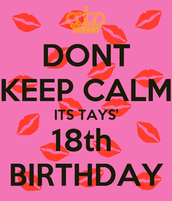 Poster: DONT KEEP CALM ITS TAYS' 18th  BIRTHDAY