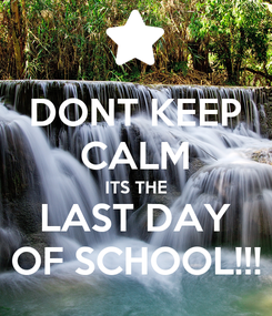 Poster: DONT KEEP CALM ITS THE LAST DAY OF SCHOOL!!!