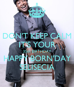Poster: DON'T KEEP CALM IT'S YOUR 35th BIRTHDAY HAPPY BORN'DAY SELISECIA