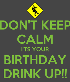 Poster: DON'T KEEP CALM I'TS YOUR BIRTHDAY DRINK UP!!