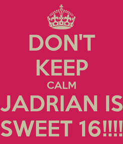 Poster: DON'T KEEP CALM JADRIAN IS SWEET 16!!!!