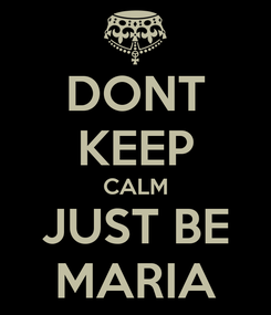 Poster: DONT KEEP CALM JUST BE MARIA