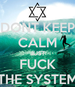 Poster: DONT KEEP CALM JUST FUCK THE SYSTEM