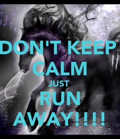 Poster: DON'T KEEP  CALM JUST  RUN AWAY!!!!