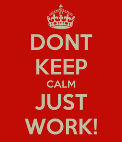 Poster: DONT KEEP CALM JUST WORK!