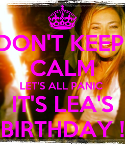 Poster: DON'T KEEP  CALM LET'S ALL PANIC  IT'S LEA'S BIRTHDAY !