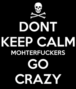 Poster: DONT KEEP CALM MOHTERFUCKERS GO CRAZY