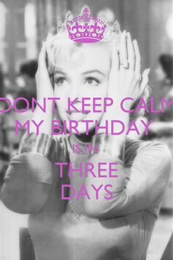 Poster: DONT KEEP CALM MY BIRTHDAY  IS IN  THREE DAYS