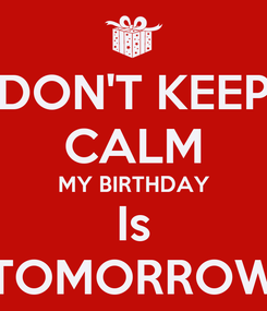 Poster: DON'T KEEP CALM MY BIRTHDAY Is TOMORROW