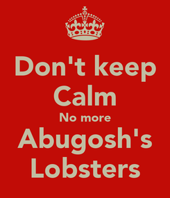 Poster: Don't keep Calm No more Abugosh's Lobsters