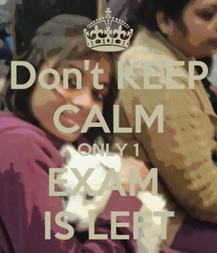 Poster: Don't KEEP CALM ONLY 1 EXAM  IS LEFT