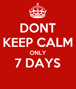 Poster: DONT KEEP CALM ONLY 7 DAYS