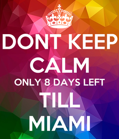 Poster: DONT KEEP CALM ONLY 8 DAYS LEFT TILL MIAMI
