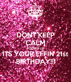 Poster: DONT KEEP CALM POUR IT UP ITS YOUR EFFIN 21st BIRTHDAY!!!