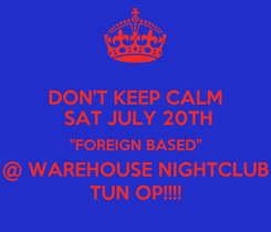 "Poster: DON'T KEEP CALM  SAT JULY 20TH ""FOREIGN BASED"" @ WAREHOUSE NIGHTCLUB TUN OP!!!!"