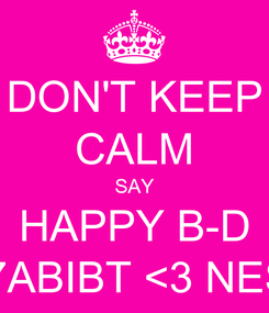 Poster: DON'T KEEP CALM SAY HAPPY B-D TO 7ABIBT <3 NESMA