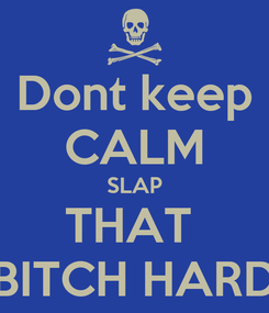 Poster: Dont keep CALM SLAP THAT  BITCH HARD