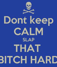 Poster: Dont keep CALM SLAP THAT  BITCH HARD