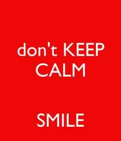 Poster: don't KEEP CALM   SMILE