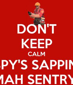 Poster: DON'T KEEP CALM SPY'S SAPPIN' MAH SENTRY!