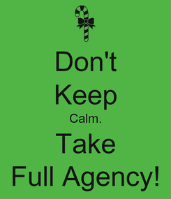 Poster: Don't Keep Calm. Take Full Agency!