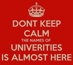 Poster: DONT KEEP CALM THE NAMES OF  UNIVERITIES IS ALMOST HERE