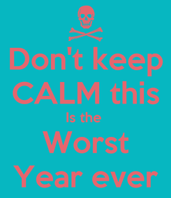 Poster: Don't keep CALM this Is the  Worst Year ever