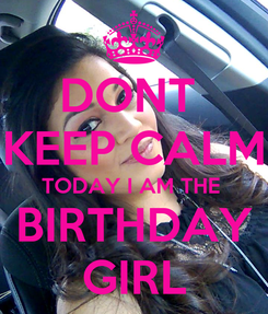 Poster: DONT  KEEP CALM TODAY I AM THE  BIRTHDAY GIRL