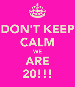 Poster: DON'T KEEP CALM WE ARE 20!!!