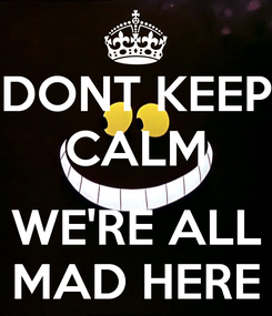 Poster: DONT KEEP CALM  WE'RE ALL MAD HERE