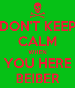 Poster: DON'T KEEP CALM WHEN YOU HERE BEIBER