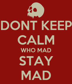 Poster: DONT KEEP CALM WHO MAD STAY MAD