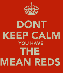 Poster: DONT KEEP CALM YOU HAVE  THE  MEAN REDS