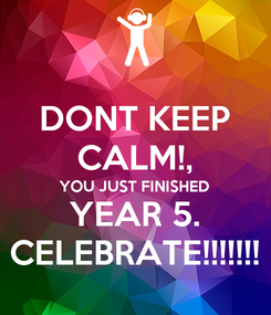 Poster: DONT KEEP CALM!, YOU JUST FINISHED YEAR 5. CELEBRATE!!!!!!!