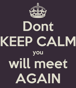 Poster: Dont KEEP CALM you will meet AGAIN
