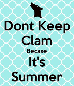 Poster: Dont Keep Clam Becase It's Summer