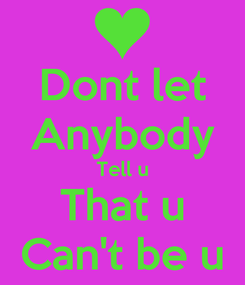 Poster: Dont let Anybody Tell u That u Can't be u