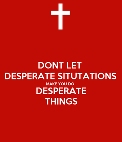Poster: DONT LET  DESPERATE SITUTATIONS  MAKE YOU DO  DESPERATE THINGS
