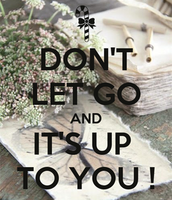 Poster: DON'T LET GO AND IT'S UP  TO YOU !
