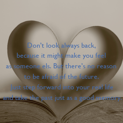Poster: Don't look always back,  because it might make you feel  as someone els. But there's no reason  to be afraid of the future.  Just step forward into your real life and