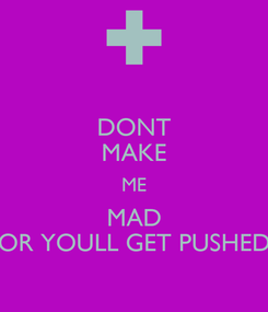 Poster: DONT MAKE ME MAD OR YOULL GET PUSHED