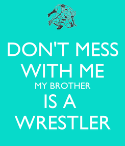 Poster: DON'T MESS WITH ME MY BROTHER IS A  WRESTLER